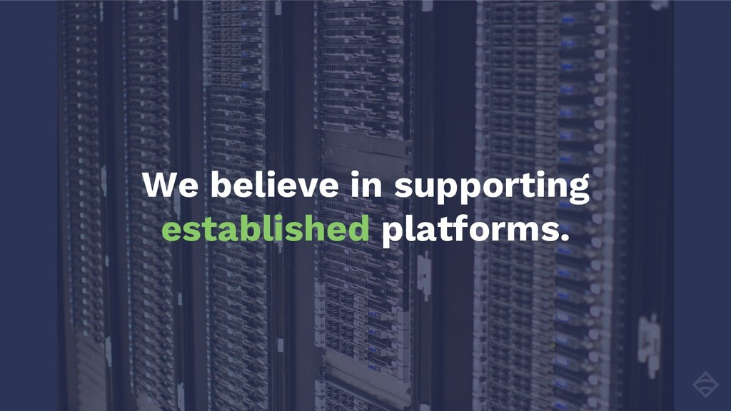 We believe in supporting established platforms.