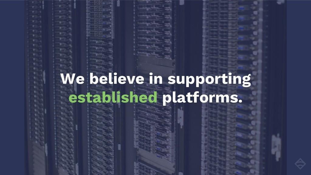 We believe in supporting established platforms.