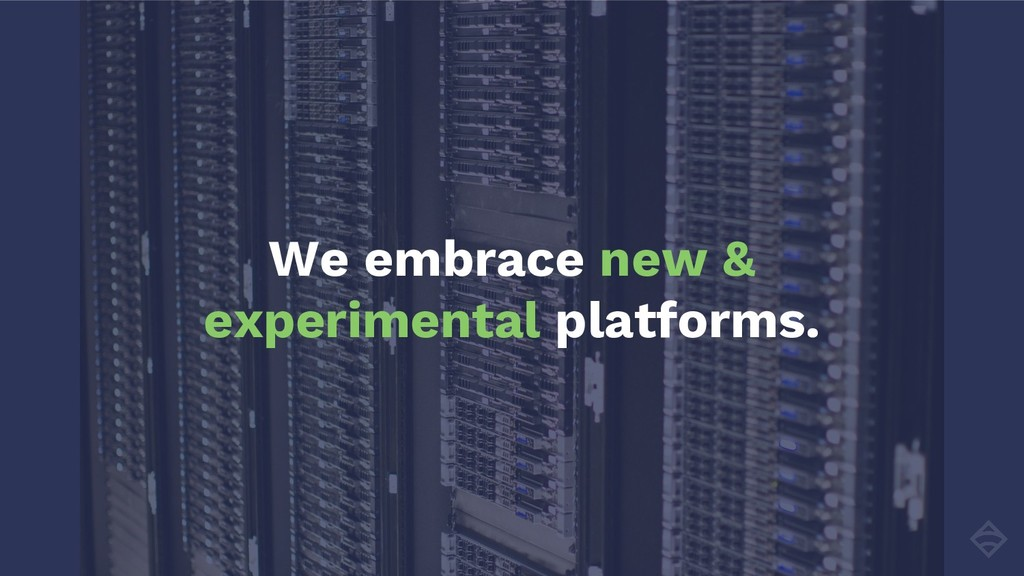 We embrace new & experimental platforms.