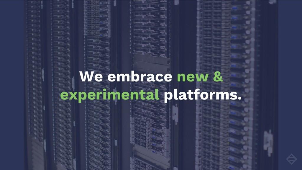 We embrace new & experimental platforms.