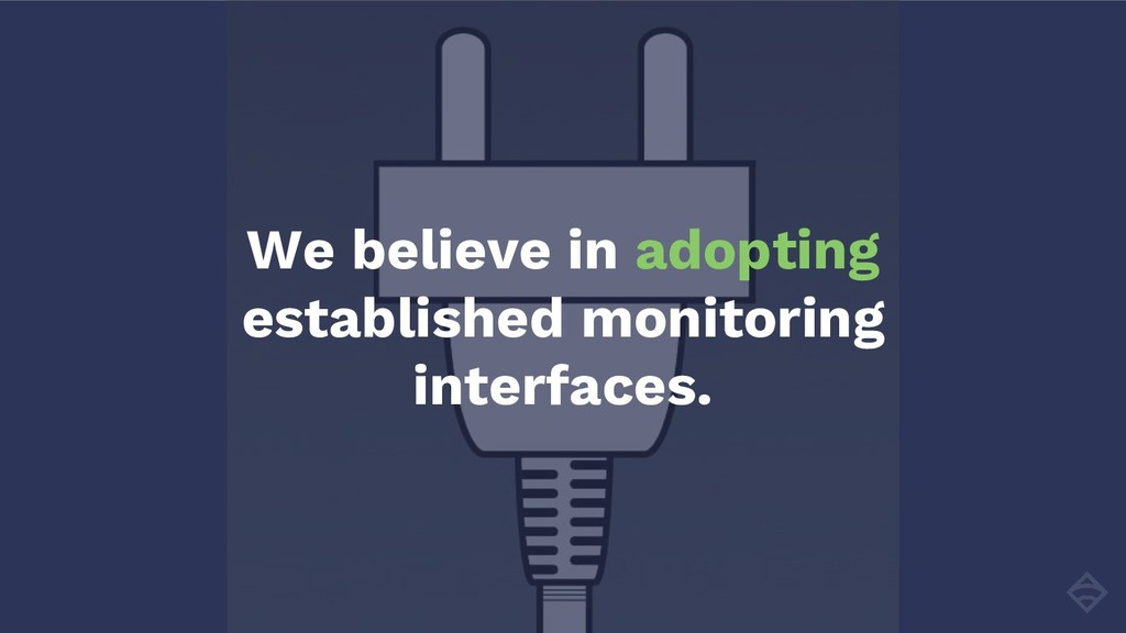 We believe in adopting established monitoring i...
