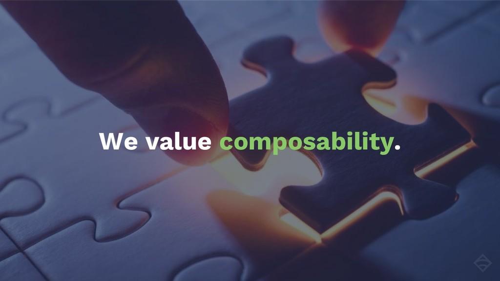 We value composability.
