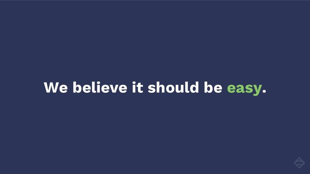 We believe it should be easy.