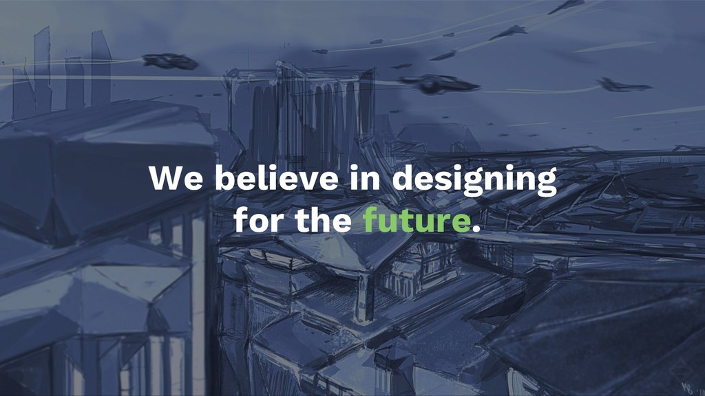 We believe in designing for the future.