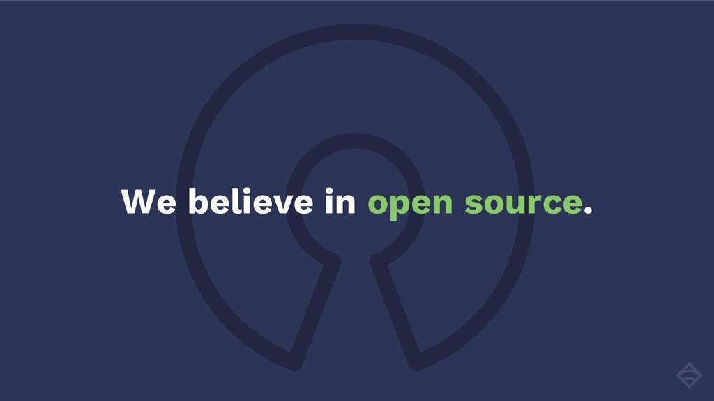 We believe in open source.