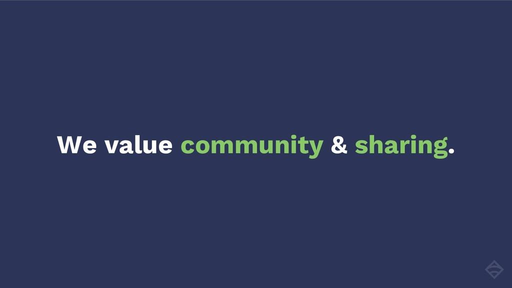 We value community & sharing.