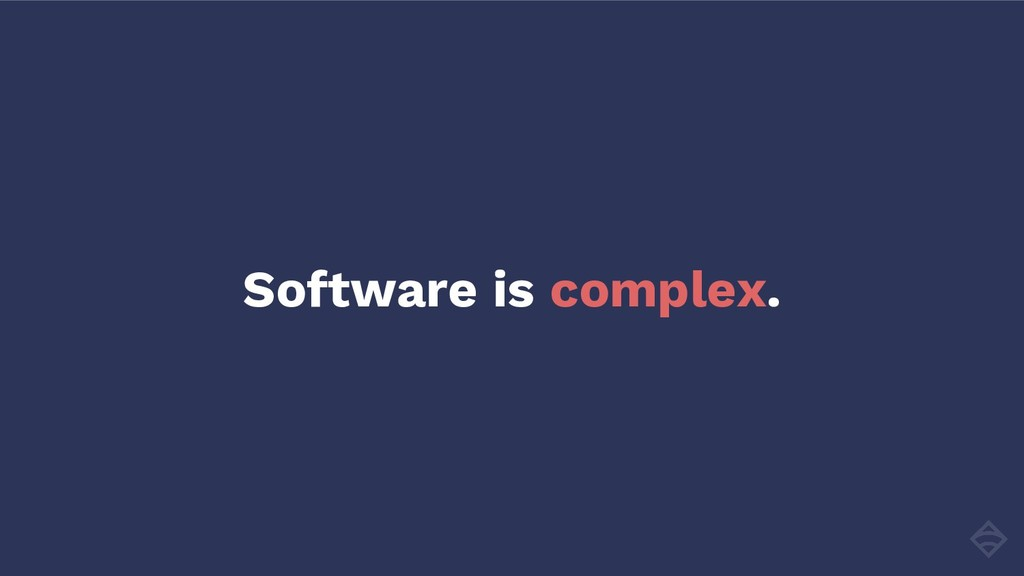 Software is complex.