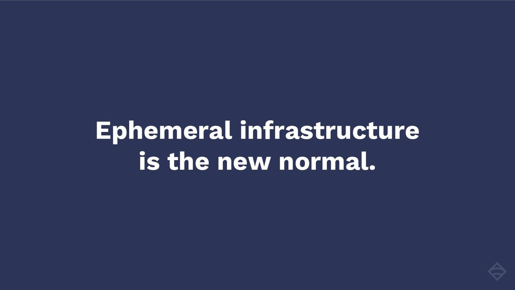 Ephemeral infrastructure is the new normal.