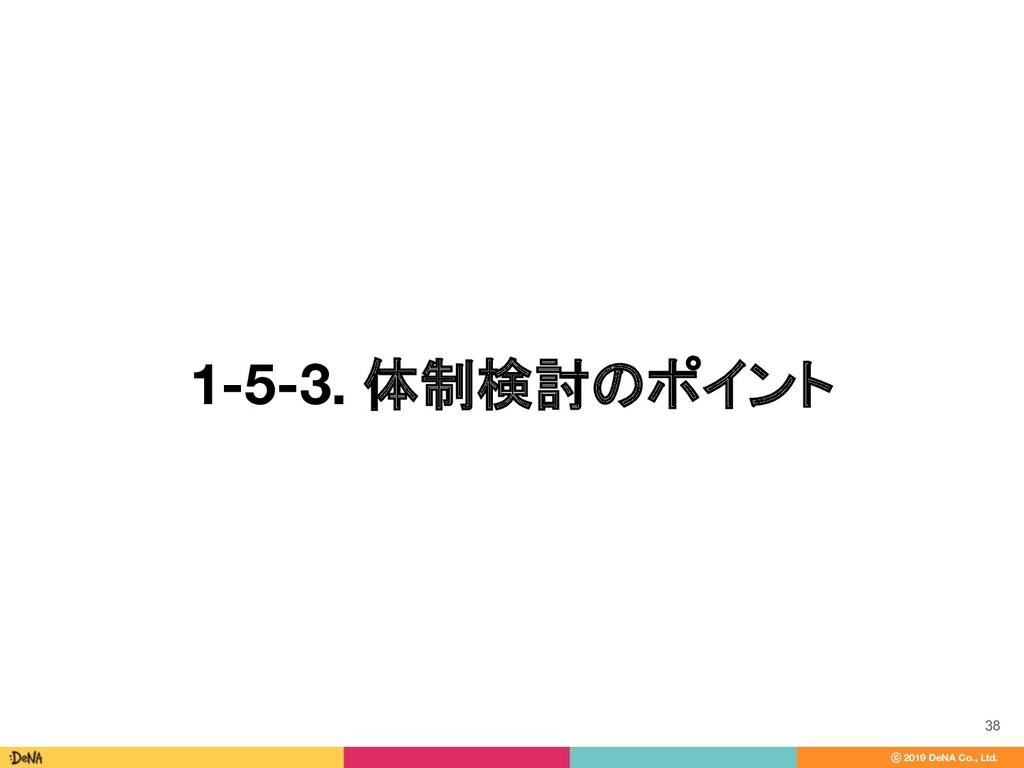 ⓒ 2019 DeNA Co., Ltd. 1-5-3. 体制検討のポイント 38