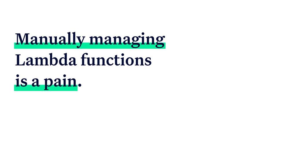 Manually managing Lambda functions is a pain.