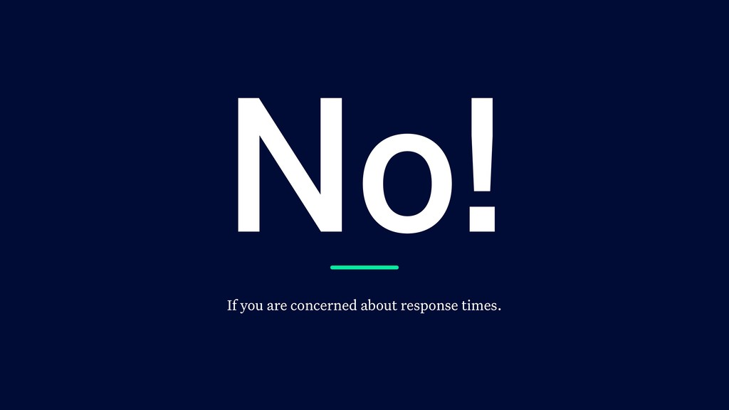 No! If you are concerned about response times.