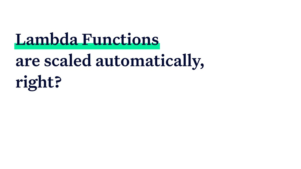 Lambda Functions are scaled automatically, righ...