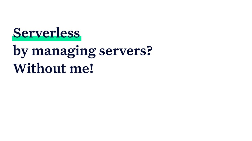 Serverless by managing servers? Without me!