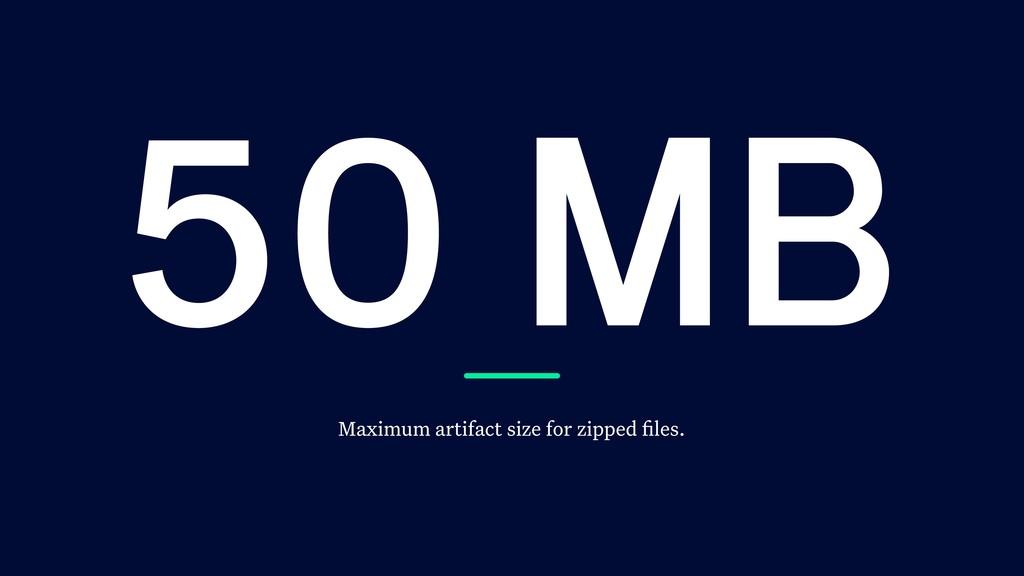 50 MB Maximum artifact size for zipped files.
