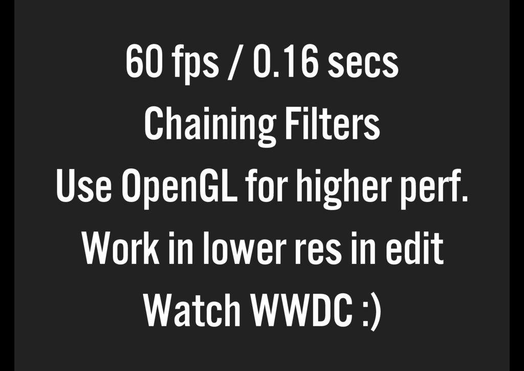 60 fps / 0.16 secs Chaining Filters Use OpenGL ...