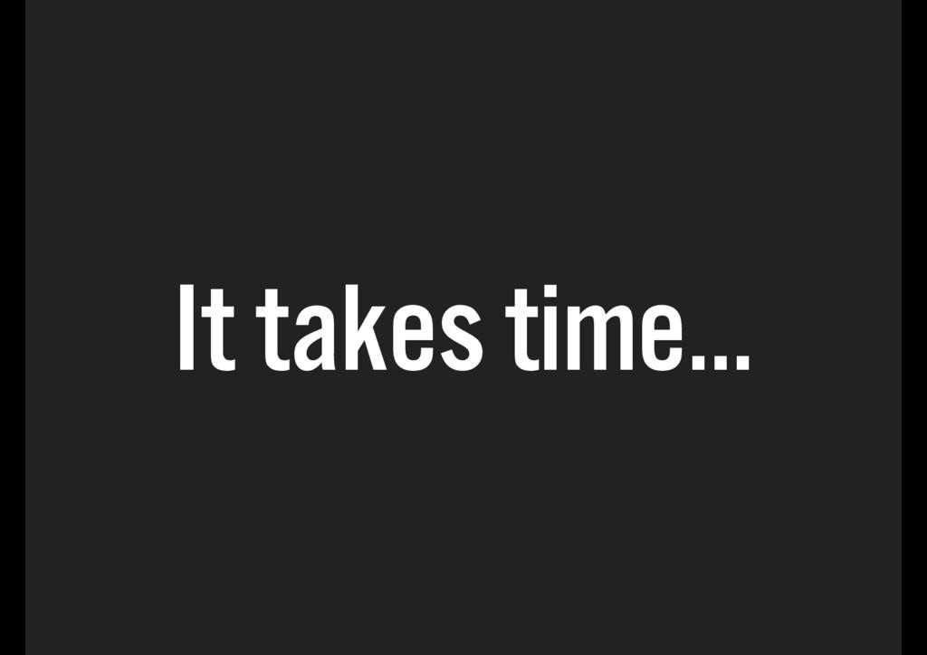 It takes time…