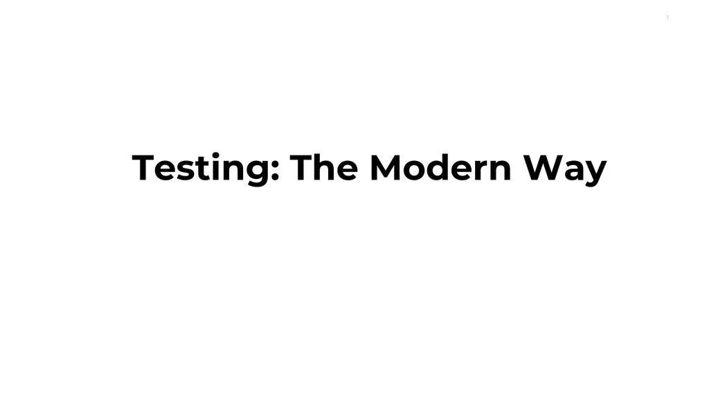 1 Testing: The Modern Way