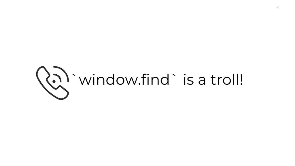 42 `window.find` is a troll!
