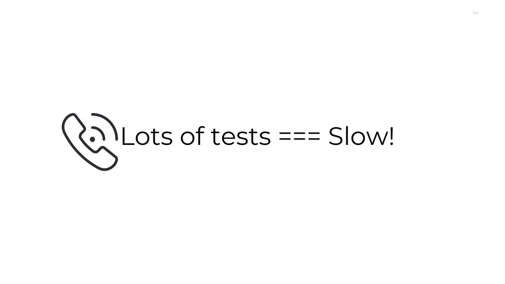 44 Lots of tests === Slow!