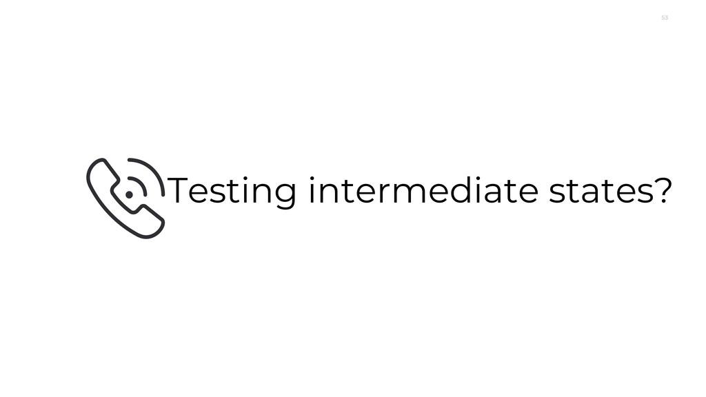 53 Testing intermediate states?