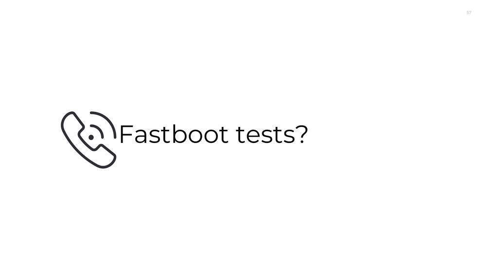 57 Fastboot tests?