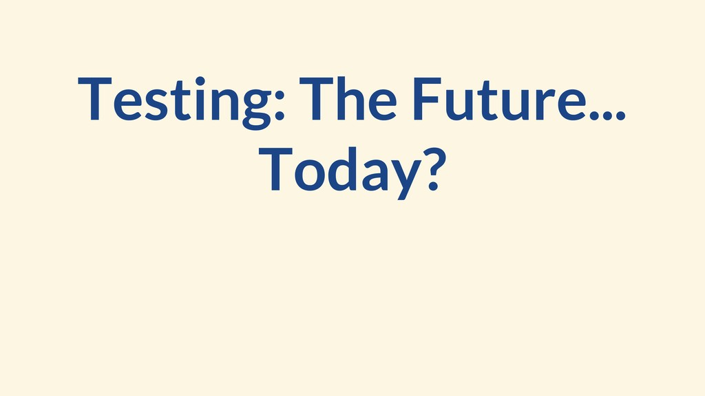 Testing: The Future... Today?