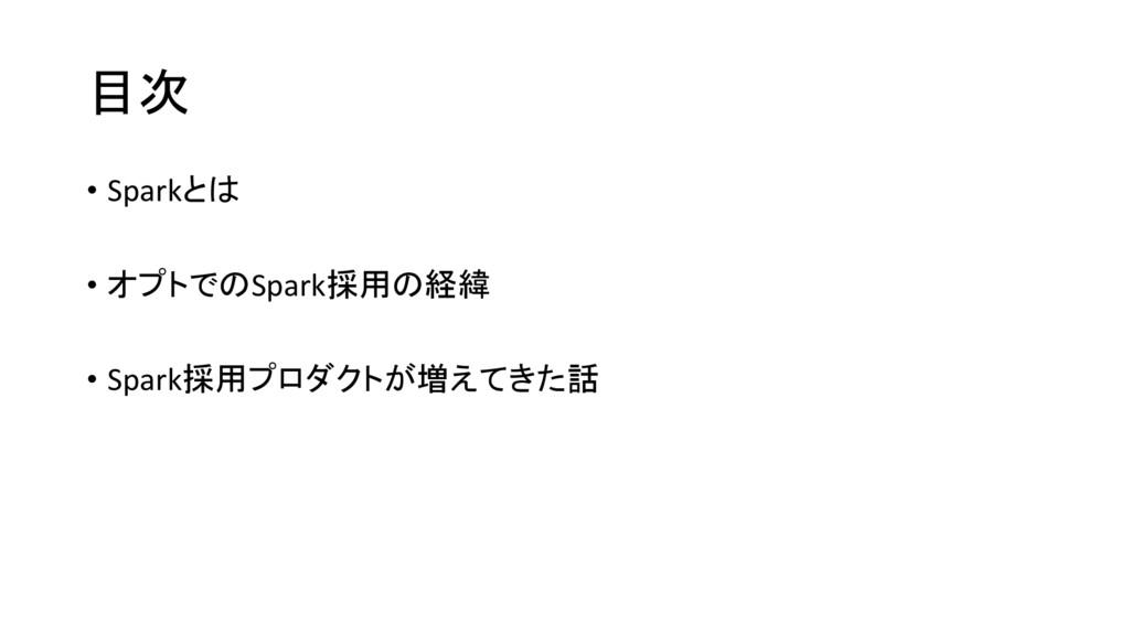 目次 • Sparkとは • オプトでのSpark採用の経緯 • Spark採用プロダクトが増...