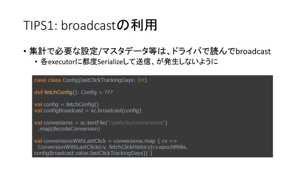TIPS1: broadcastの利用 • 集計で必要な設定/マスタデータ等は、ドライバで読ん...