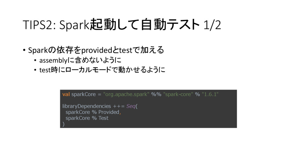 TIPS2: Spark起動して自動テスト 1/2 • Sparkの依存をprovidedとt...