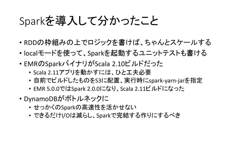 Sparkを導入して分かったこと • RDDの枠組みの上でロジックを書けば、ちゃんとスケールす...