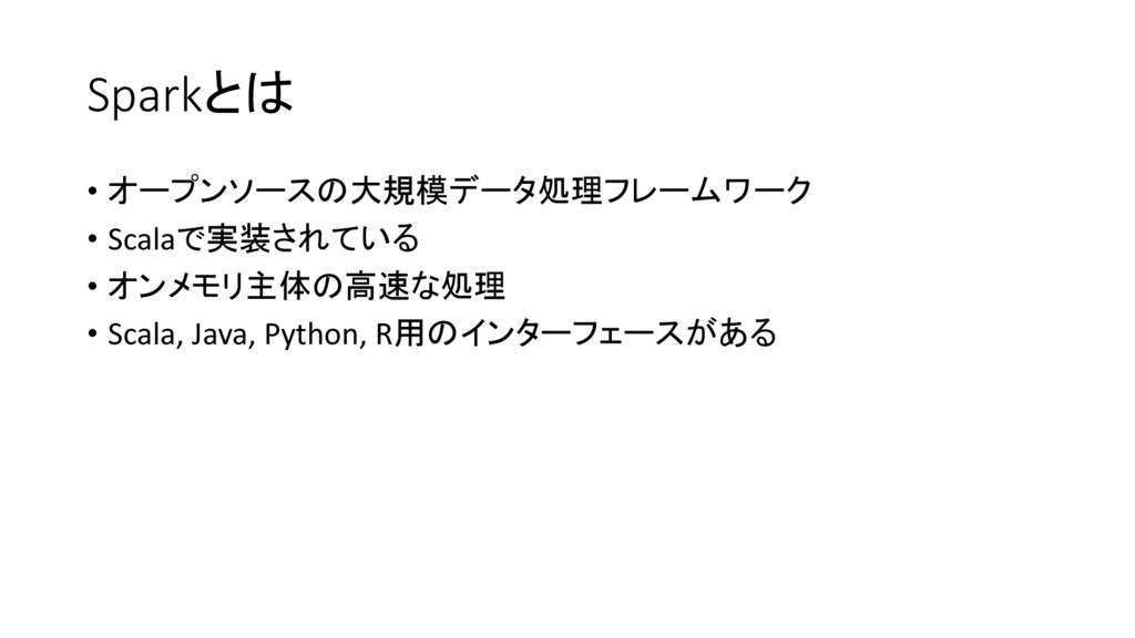 Sparkとは • オープンソースの大規模データ処理フレームワーク • Scalaで実装されて...
