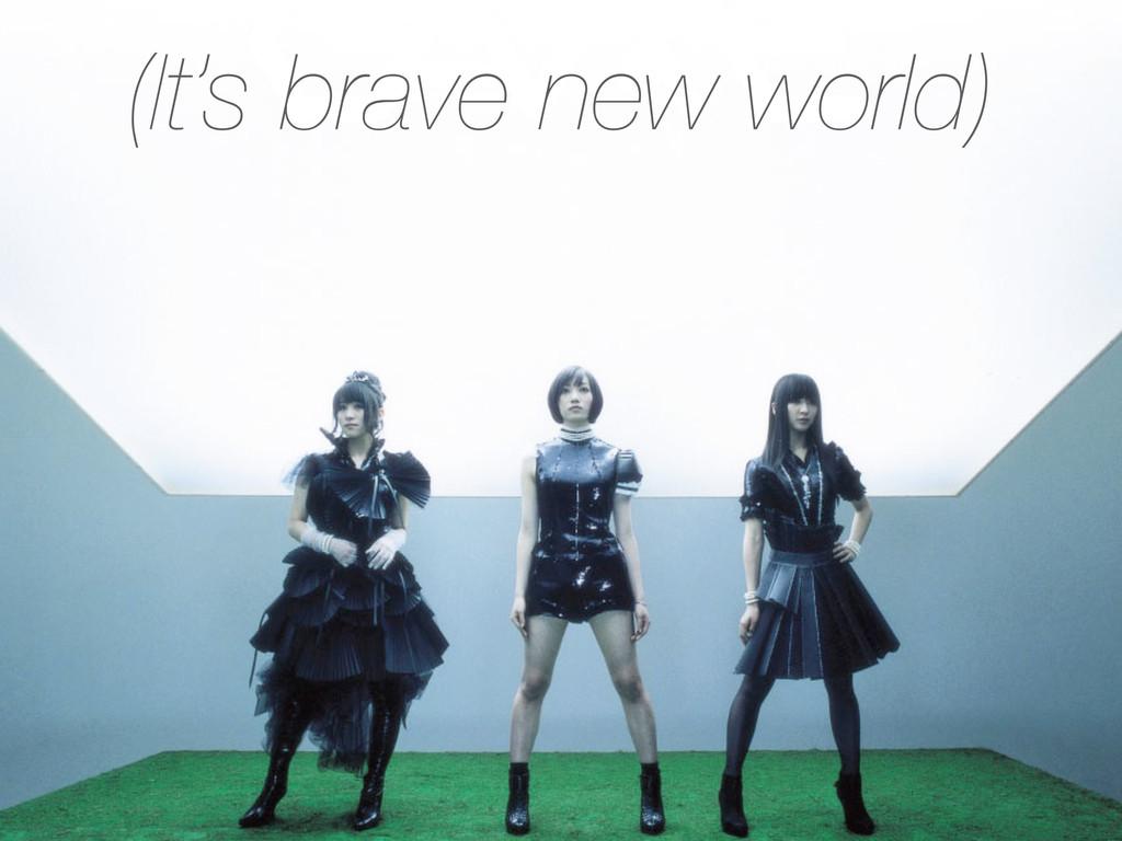 (It's brave new world)