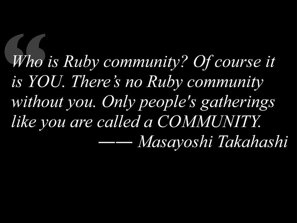 """"""" Who is Ruby community? Of course it is YOU. T..."""