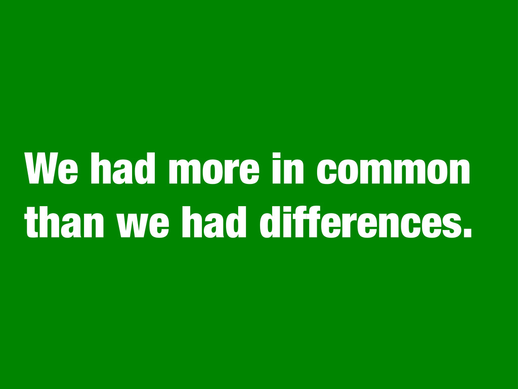 We had more in common than we had differences.