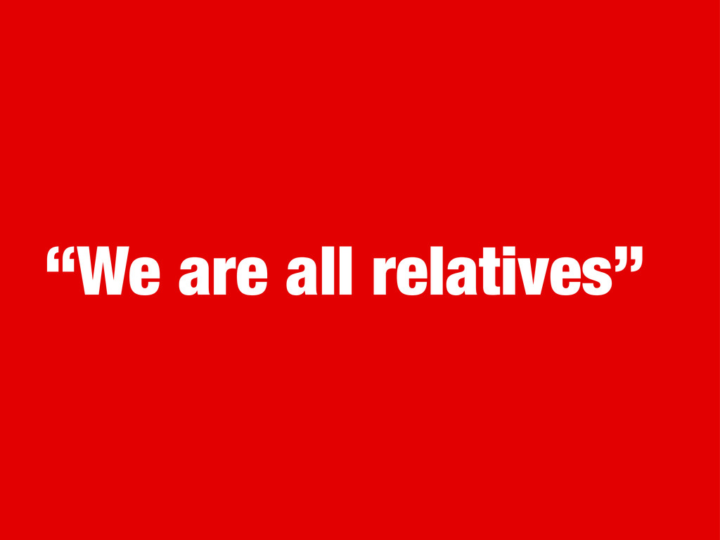 """""""We are all relatives"""""""