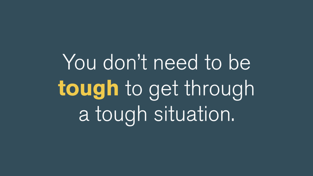 You don't need to be tough to get through a tou...