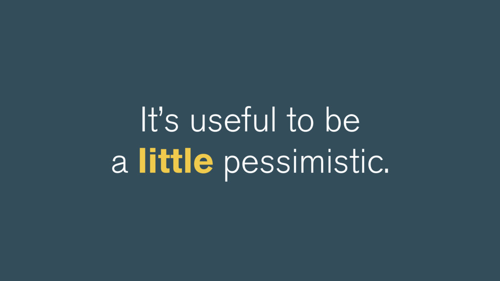 It's useful to be a little pessimistic.