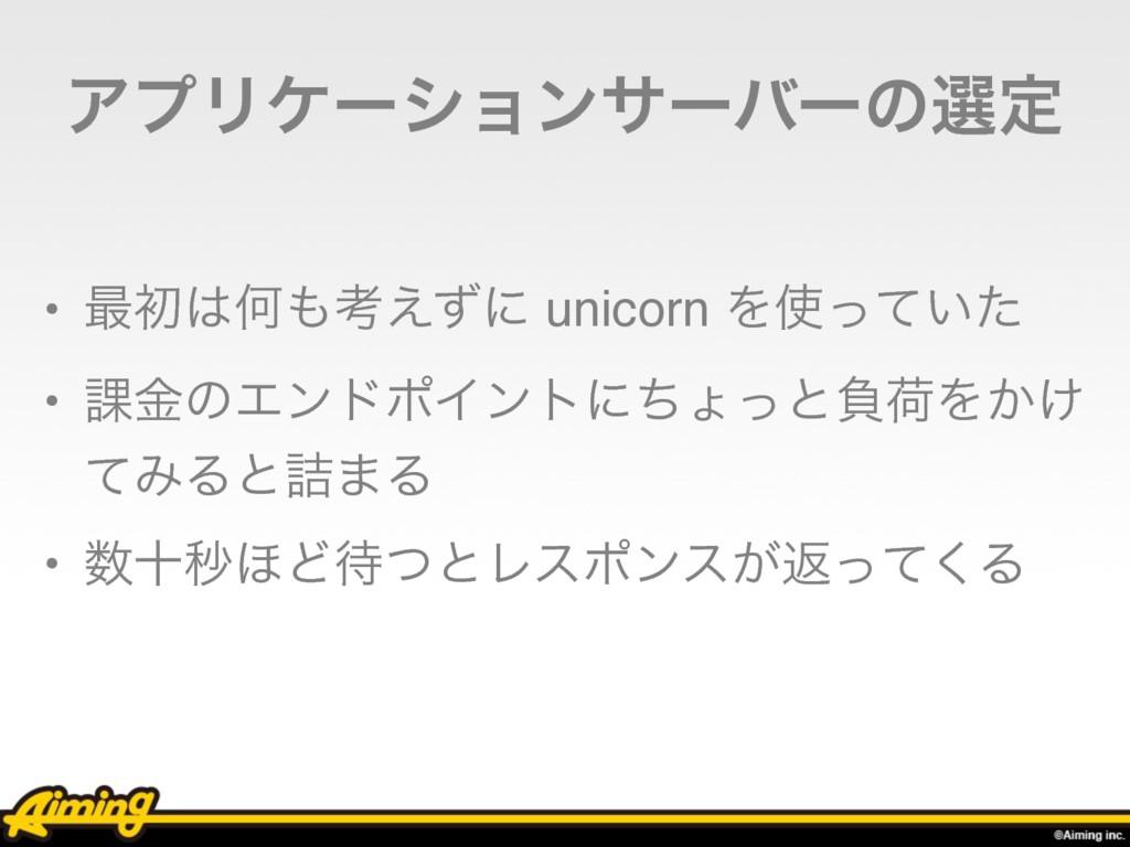 ΞϓϦέʔγϣϯαʔόʔͷબఆ • ࠷ॳԿߟ͑ͣʹ unicorn Λ͍ͬͯͨ • ՝ۚ...