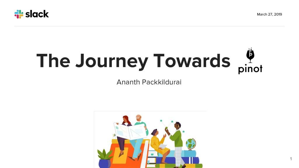 Ananth Packkildurai March 27, 2019 1 The Journe...