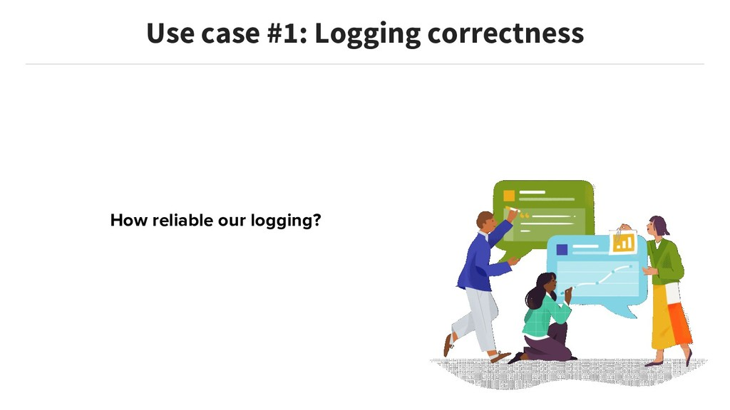 How reliable our logging? Use case #1: Logging ...