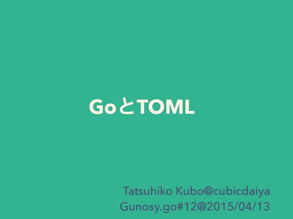 GoͱTOML Tatsuhiko Kubo@cubicdaiya Gunosy.go#12@...