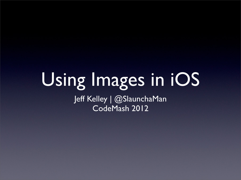 Using Images in iOS Jeff Kelley | @SlaunchaMan ...