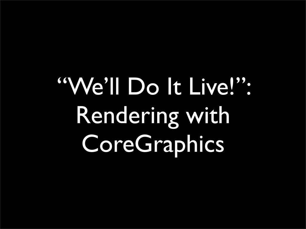 """We'll Do It Live!"": Rendering with CoreGraphics"