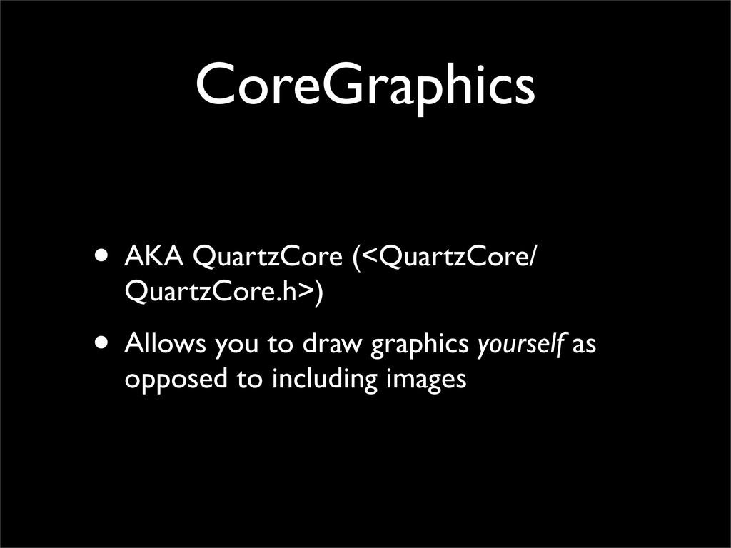 CoreGraphics • AKA QuartzCore (<QuartzCore/ Qua...