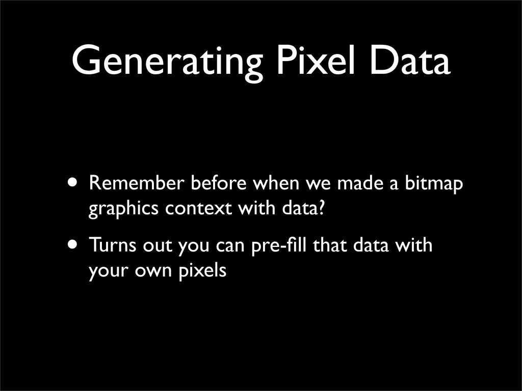 Generating Pixel Data • Remember before when we...