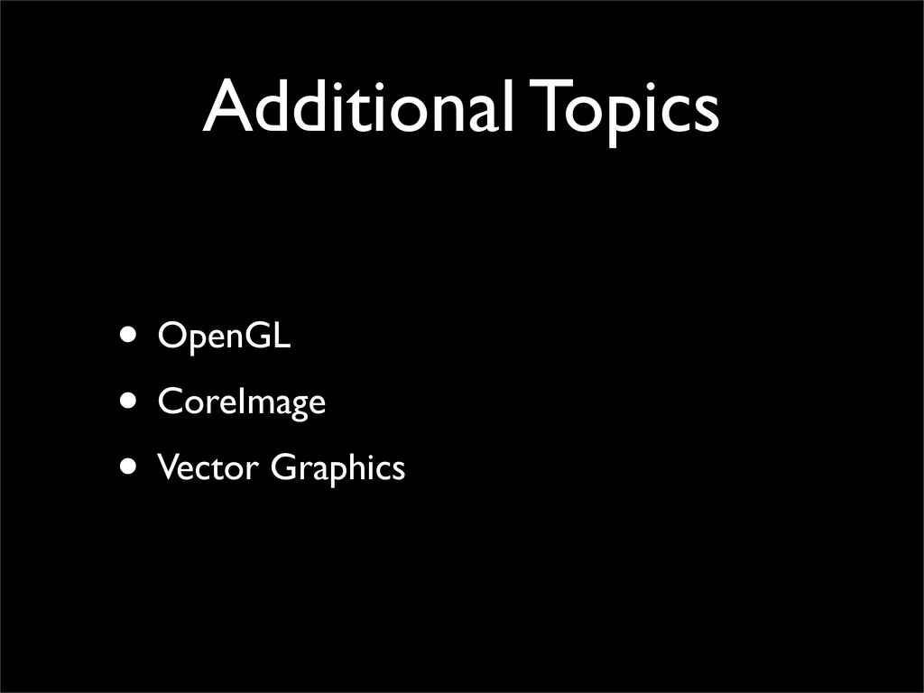 Additional Topics • OpenGL • CoreImage • Vector...