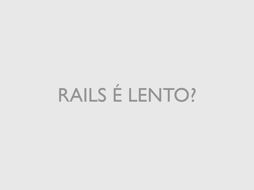RAILS É LENTO?