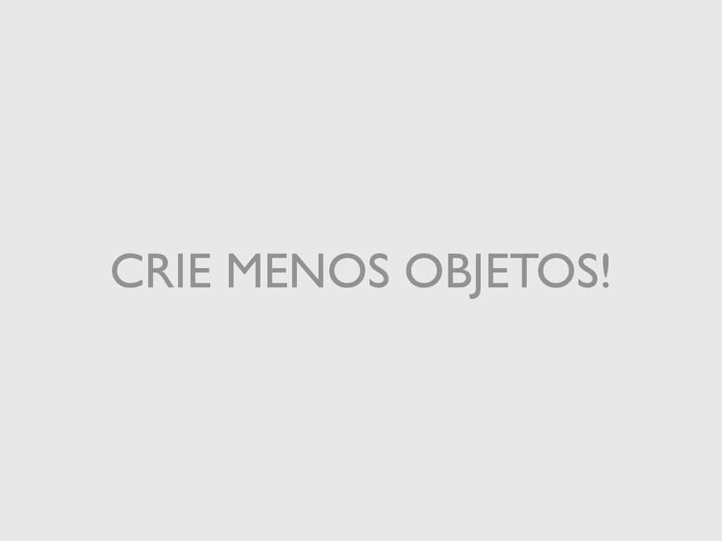 CRIE MENOS OBJETOS!
