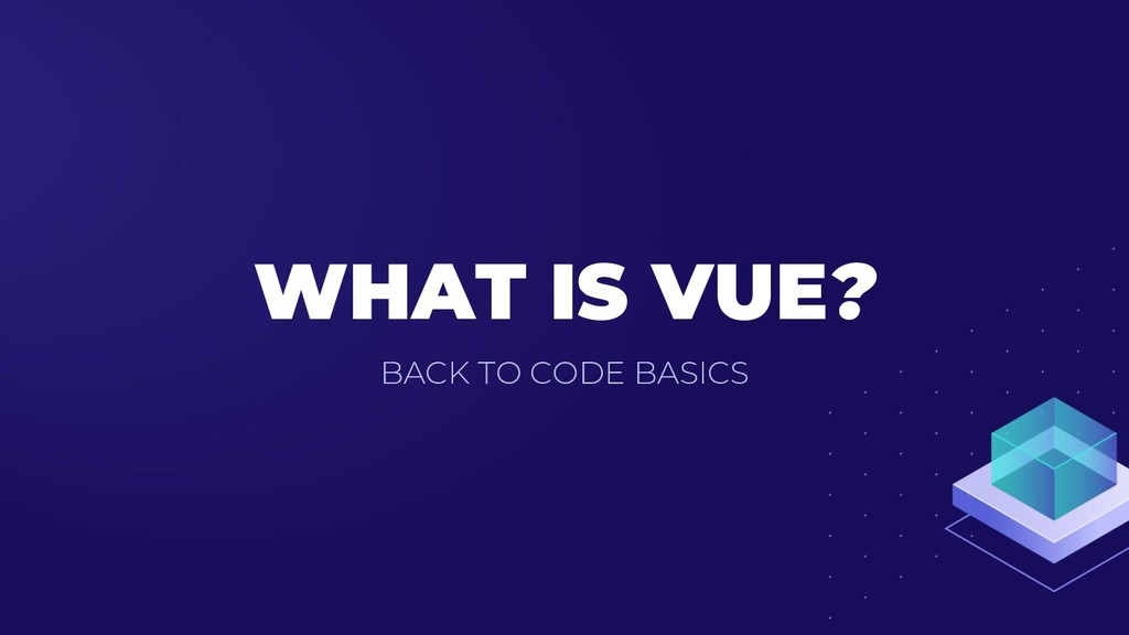 WHAT IS VUE? BACK TO CODE BASICS