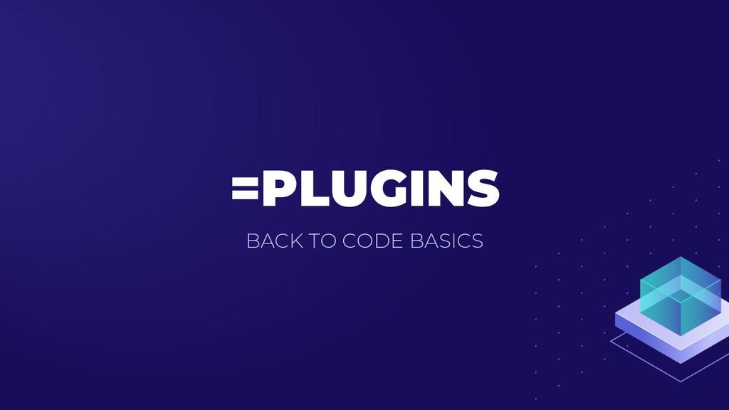 =PLUGINS BACK TO CODE BASICS